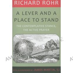 A Lever and a Place to Stand, The Contemplative Stance, the Active Prayer by Richard Rohr, 9781587680649.