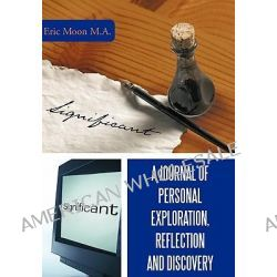 A Journal of Personal Exploration, Reflection and Discovery by Eric, M. a. Moon, 9781449096083.