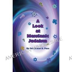 A Look at Messianic Judaism, ... a Brief Look at Some of Our Friends and Neighbors by Rev James D Pace, 9781440468308.