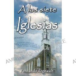 A Las Siete Iglesias, Estudio Profetico de Las Cartas a Las Iglesias de Apocalipsis by Sr Fernando Regnault, 9781494966577.