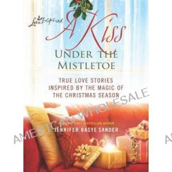 A Kiss Under the Mistletoe, True Love Stories Inspired by the Magic of the Christmas Season by Jennifer Basye Sander, 9780373892792.