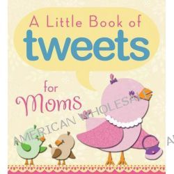 A Little Book of Tweets for Moms, 140 Bits of Inspiration in 140 Characters or Less by Barbour Publishing Inc, 9781616266134.