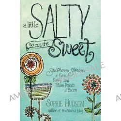 A Little Salty to Cut the Sweet, Southern Stories of Faith, Family, and Fifteen Pounds of Bacon by Sophie Hudson, 9781414375663.