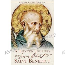 A Lenten Journey with Jesus Christ and Saint Benedict, Daily Gospel Readings with Selections from the Rule of Saint Benedict by John R Fortin, 9780984170708.