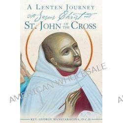 A Lenten Journey with Jesus Christ and St. John of the Cross, Daily Gospel Readings with Selections from the Writings of