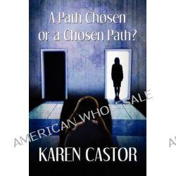 A Path Chosen or a Chosen Path? by Karen Castor, 9781608135660.