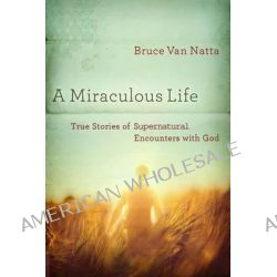 A Miraculous Life, True Stories of Supernatural Encounters with God by Bruce Van Natta, 9781616386795.