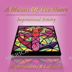 A Mosaic of the Heart, Inspirational Artistry by Bernadette R. Lacrosse, 9781434343246.