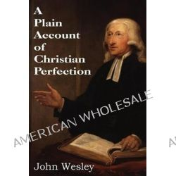 A Plain Account of Christian Perfection by John Wesley, 9781483704562.