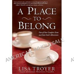 A Place to Belong, Out of Our Comfort Zone and Into God's Adventure by Lisa Troyer, 9781616265052.