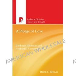 A Pledge of Love, The Anabaptist Sacramental Theology of Balthasar Hubmaier by Brian C. Brewer, 9781842277294.