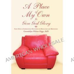 A Place of My Own to Give God Glory, Forty Days of Inspirational Devotions for Reflection and Meditation by Gwendolyn Wilson Diggs Edd, 9781450296557.