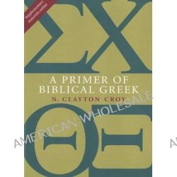 A Primer of Biblical Greek by N Clayton Croy, 9780802867339.