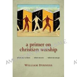 A Primer on Christian Worship, Where We've Been, Where We are, Where We Can Go by William Dyrness, 9780802860385.