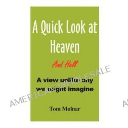 A Quick Look at Heaven by Tom M Molnar, 9780976695219.