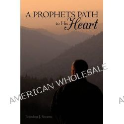 A Prophets Path to His Heart by Brandon J. Stearns, 9781456741617.