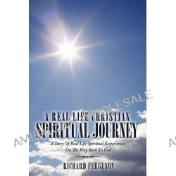 A Real Life Christian Spiritual Journey, A Story of Real Life Spiritual Experiences on the Way Back to God by Richard Ferguson, 9781438991900.