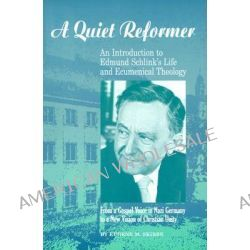 A Quiet Reformer, An Introduction to Edmund Schlink's Life and Ecumenical Theology: From a Gospel Voice in Nazi Germany to a New Vision of Christian Unity by Eugene M Skibbe, 9781886513198