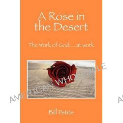 A Rose in the Desert, The Work of God...at Work by Bill Petite, 9781432788377.