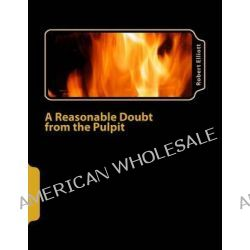A Reasonable Doubt from the Pulpit, A Reasonable Doubt from the Pulpit by Robert Elliott, 9781481903349.