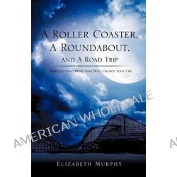 A Roller Coaster, a Roundabout, and a Road Trip by Elizabeth Murphy, 9781619042773.