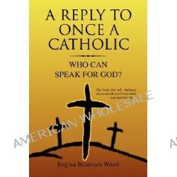 A Reply To Once A Catholic, Who Then Can Speak for God by Regina Beauvais Wood, 9781425741242.
