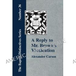 """A Reply to Mr. Brown's """"Vindication of the Presbyterian Form of Church Government"""" in Which the Order of the Apostolic Churches is Defended by Alexander, Carson, 9781579788452."""