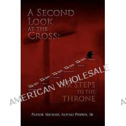 A Second Look at the Cross, Six Steps to the Throne by Michael Michael Perrin, 9781450062770.