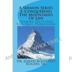 A Sermon Series S, Conquering the Mountains of Life: Sermon Outlines for Easy Preaching by Sr Dr Joseph Roosevelt Rogers, 9781482092080.