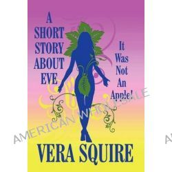 A Short Story about Eve, It Was Not an Apple! by Vera Squire, 9781462666515.