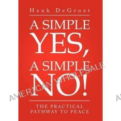 A Simple Yes, a Simple No!, The Practical Pathway to Peace by Hank Degroat, 9781469154695.