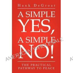 A Simple Yes, a Simple No!, The Practical Pathway to Peace by Hank Degroat, 9781469154688.