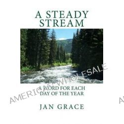 A Steady Stream, A Word for Each Day of the Year by Jan Grace, 9781502585295.
