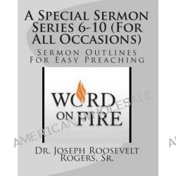 A Special Sermon Series 6-10 (for All Occasions), Sermon Outlines for Easy Preaching by Sr Dr Joseph Roosevelt Rogers, 9781503307452.