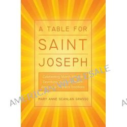 A Table for Saint Joseph, Celebrating March 19th with Devotions, Authentic Italian Recipes, and Timeless Traditions by Mary Anne Scanlan Grasso, 9781490816470.