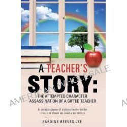 A Teacher's Story, The Attempted Character Assassination of a Gifted Teacher by Eardine Reeves Lee, 9781626971981.