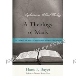 A Theology of Mark, The Dynamic Between Christology and Authentic Discipleship by Hans F Bayer, 9781596381193.