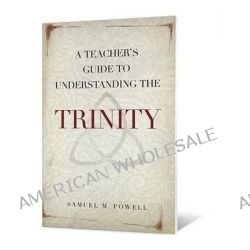 A Teacher's Guide to Understanding the Trinity by Samuel M Powell, 9780834125599.
