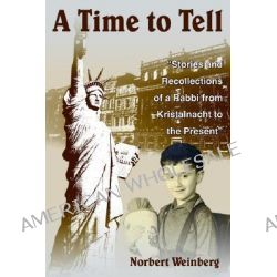"""A Time to Tell, """"Stories and Recollections of a Rabbi from Kristalnacht to the Present"""" by Norman Weinberg, 9781418435332."""