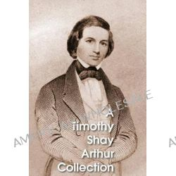 A Timothy Shay Arthur Collection, Five Books in One Volume by T S Arthur, 9781483700373.