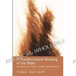 A Transformative Reading of the Bible, Explorations of Holistic Human Transformation by Yung Suk Kim, 9781620322215.