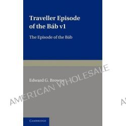 A Traveller's Narrative Written to Illustrate the Episode of the Bab: Volume 1, Persian Text: Volume 1, Edited in the Or