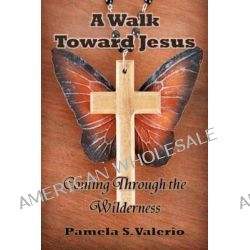 A Walk Toward Jesus, Coming Through the Wilderness by Pamela S Valerio, 9781461157885.