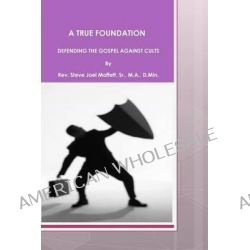 A True Foundation, Defending the Gospel Against Cults by Steve Joel Moffett, Sr, 9781477670514.