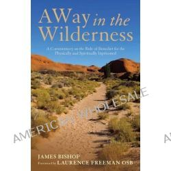 A Way in the Wilderness, A Commentary on the Rule of Benedict for the Physically and Spiritually Imprisoned by James Bishop, 9781441151155.