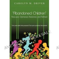 """""""Abandoned Children"""" Rescued, Orphaned, Restored, and Refined., Turn Your Pain Into Purpose! Turn Your Purpose Into Praise! by Carolyn M. Driver, 9781467877022."""