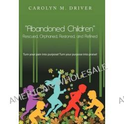 """""""Abandoned Children"""" Rescued, Orphaned, Restored, and Refined., Turn Your Pain Into Purpose! Turn Your Purpose Into Praise! by Carolyn M. Driver, 9781467877015."""