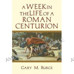 A Week in the Life of a Roman Centurion by Gary M Burge, 9780830824625.