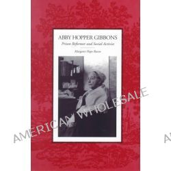 Abby Hopper Gibbons, Prison Reformer and Social Activist by Margaret Hope Bacon, 9780791444986.