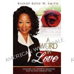 A Word on Love, Discover the Power of Allowing God to Love Through You by Ruth Smith, 9780692004050.